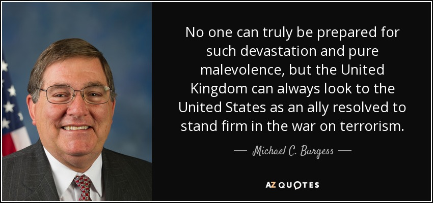 No one can truly be prepared for such devastation and pure malevolence, but the United Kingdom can always look to the United States as an ally resolved to stand firm in the war on terrorism. - Michael C. Burgess