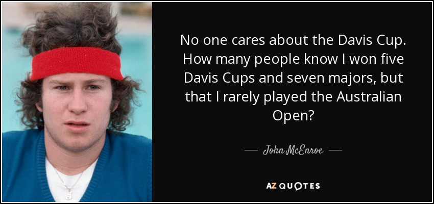 No one cares about the Davis Cup. How many people know I won five Davis Cups and seven majors, but that I rarely played the Australian Open? - John McEnroe