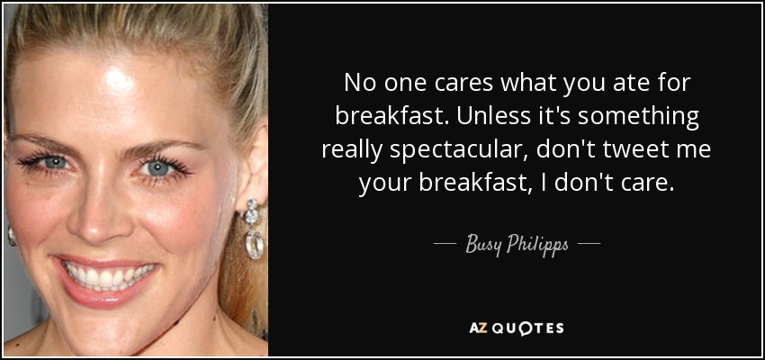 No one cares what you ate for breakfast. Unless it's something really spectacular, don't tweet me your breakfast, I don't care. - Busy Philipps