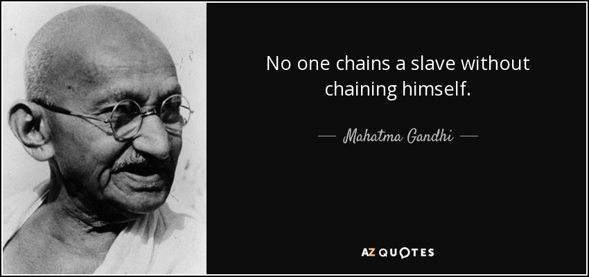 No one chains a slave without chaining himself. - Mahatma Gandhi