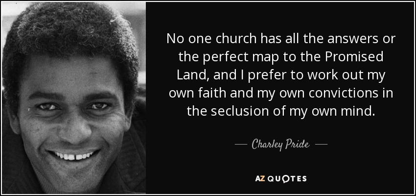 No one church has all the answers or the perfect map to the Promised Land, and I prefer to work out my own faith and my own convictions in the seclusion of my own mind. - Charley Pride