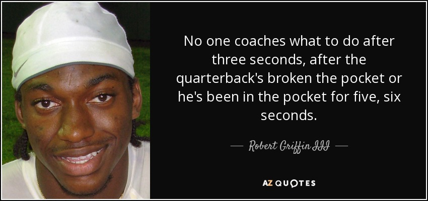 No one coaches what to do after three seconds, after the quarterback's broken the pocket or he's been in the pocket for five, six seconds. - Robert Griffin III