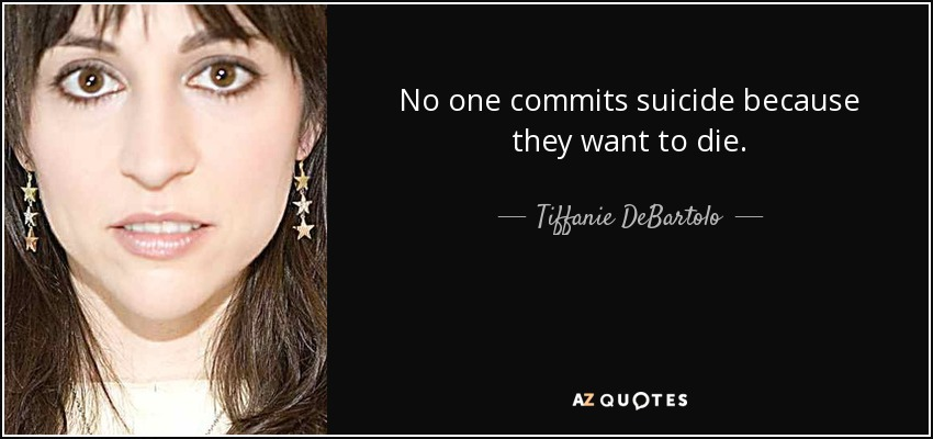 No one commits suicide because they want to die. - Tiffanie DeBartolo