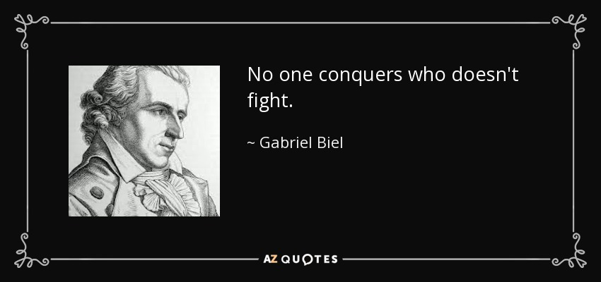 No one conquers who doesn't fight. - Gabriel Biel