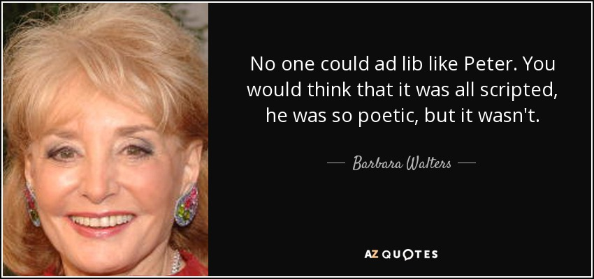 No one could ad lib like Peter. You would think that it was all scripted, he was so poetic, but it wasn't. - Barbara Walters