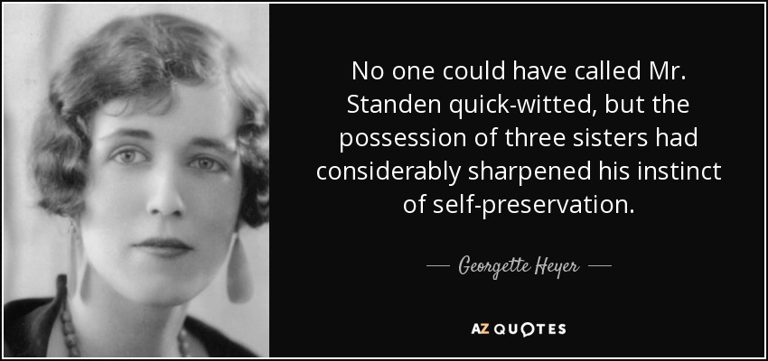 No one could have called Mr. Standen quick-witted, but the possession of three sisters had considerably sharpened his instinct of self-preservation. - Georgette Heyer