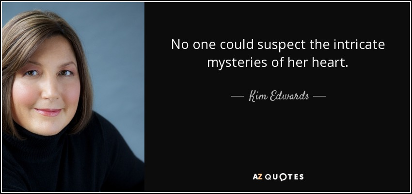 No one could suspect the intricate mysteries of her heart. - Kim Edwards