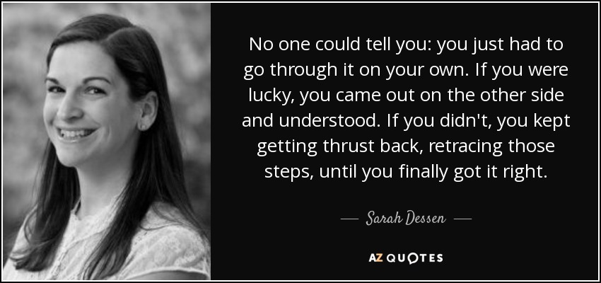 No one could tell you: you just had to go through it on your own. If you were lucky, you came out on the other side and understood. If you didn't, you kept getting thrust back, retracing those steps, until you finally got it right. - Sarah Dessen