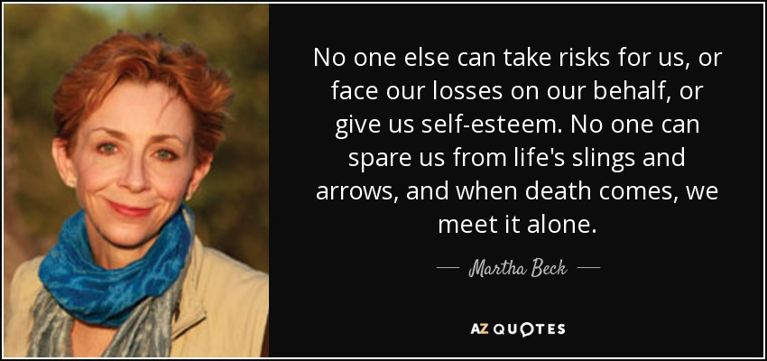 No one else can take risks for us, or face our losses on our behalf, or give us self-esteem. No one can spare us from life's slings and arrows, and when death comes, we meet it alone. - Martha Beck