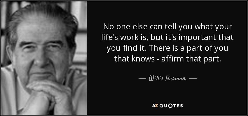 No one else can tell you what your life's work is, but it's important that you find it. There is a part of you that knows - affirm that part. - Willis Harman