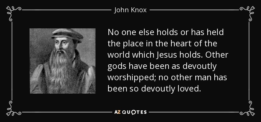 No one else holds or has held the place in the heart of the world which Jesus holds. Other gods have been as devoutly worshipped; no other man has been so devoutly loved. - John Knox