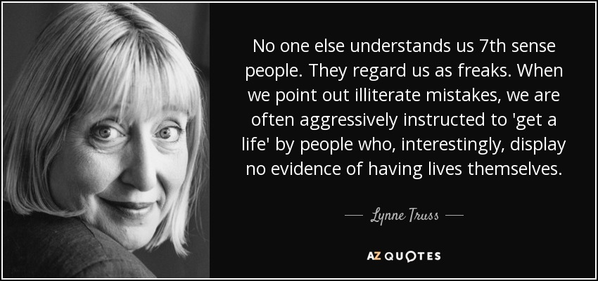 No one else understands us 7th sense people. They regard us as freaks. When we point out illiterate mistakes, we are often aggressively instructed to 'get a life' by people who, interestingly, display no evidence of having lives themselves. - Lynne Truss