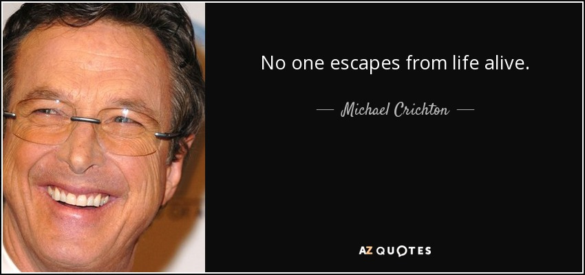No one escapes from life alive. - Michael Crichton