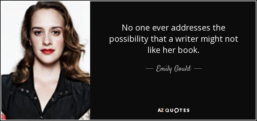 No one ever addresses the possibility that a writer might not like her book. - Emily Gould