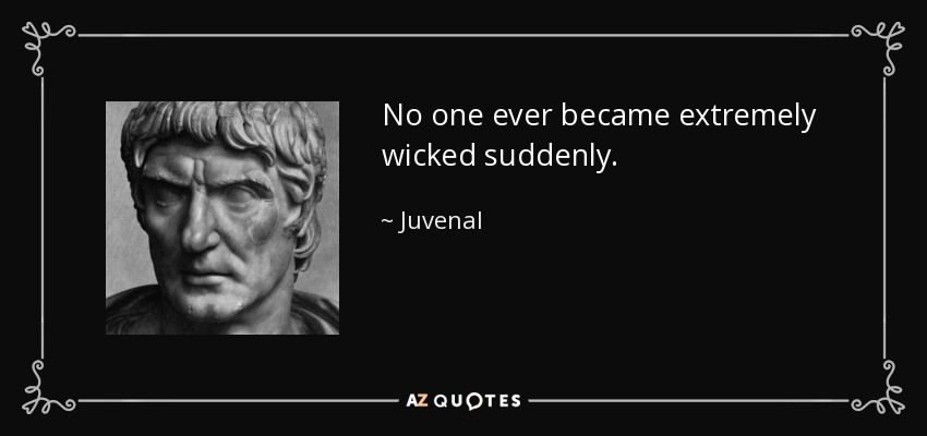 No one ever became extremely wicked suddenly. - Juvenal