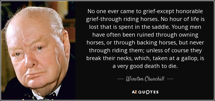 No one ever came to grief-except honorable grief-through riding horses. No hour of life is lost that is spent in the saddle. Young men have often been ruined through owning horses, or through backing horses, but never through riding them; unless of course they break their necks, which, taken at a gallop, is a very good death to die. - Winston Churchill