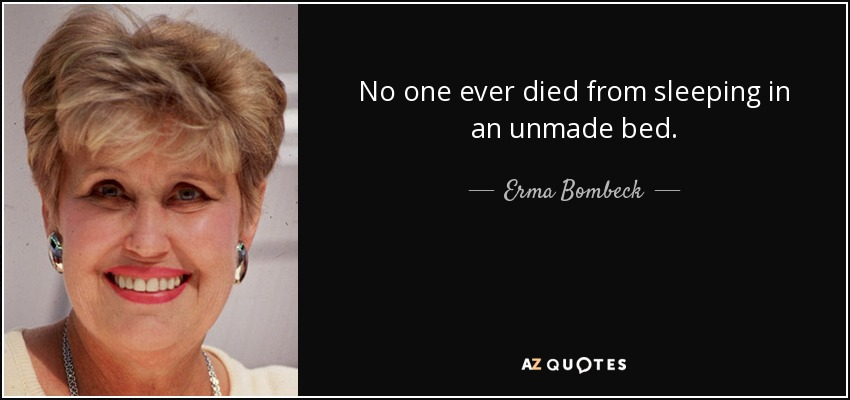 No one ever died from sleeping in an unmade bed. - Erma Bombeck