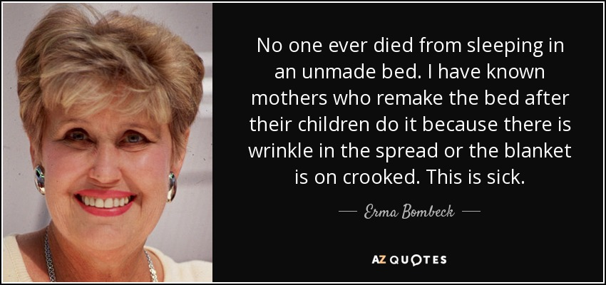 No one ever died from sleeping in an unmade bed. I have known mothers who remake the bed after their children do it because there is wrinkle in the spread or the blanket is on crooked. This is sick. - Erma Bombeck