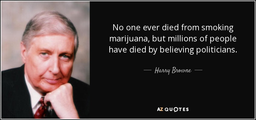 No one ever died from smoking marijuana, but millions of people have died by believing politicians. - Harry Browne