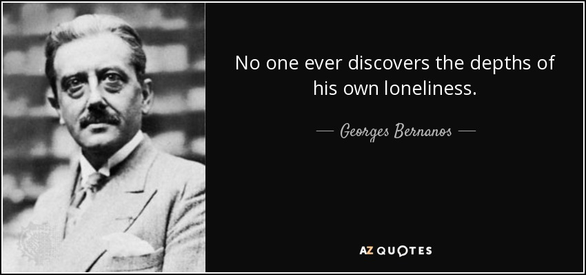 No one ever discovers the depths of his own loneliness. - Georges Bernanos