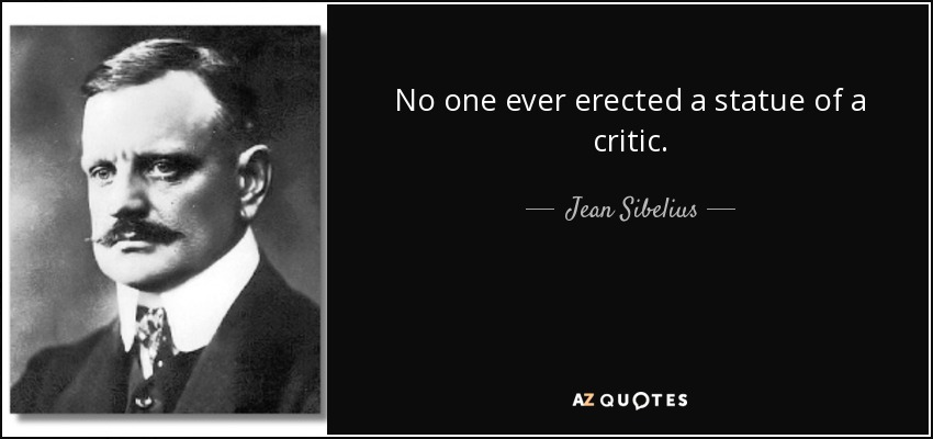No one ever erected a statue of a critic. - Jean Sibelius
