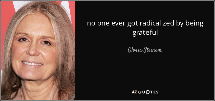 no one ever got radicalized by being grateful - Gloria Steinem