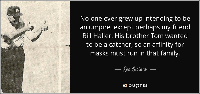 No one ever grew up intending to be an umpire, except perhaps my friend Bill Haller. His brother Tom wanted to be a catcher, so an affinity for masks must run in that family. - Ron Luciano
