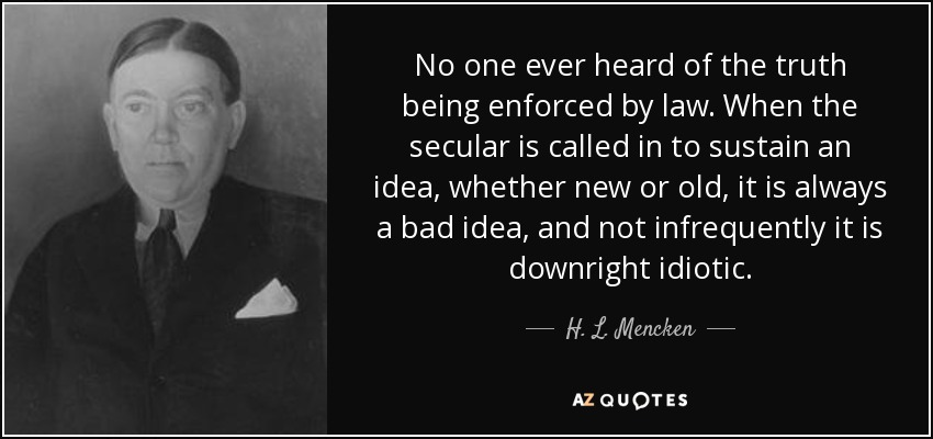 No one ever heard of the truth being enforced by law. When the secular is called in to sustain an idea, whether new or old, it is always a bad idea, and not infrequently it is downright idiotic. - H. L. Mencken