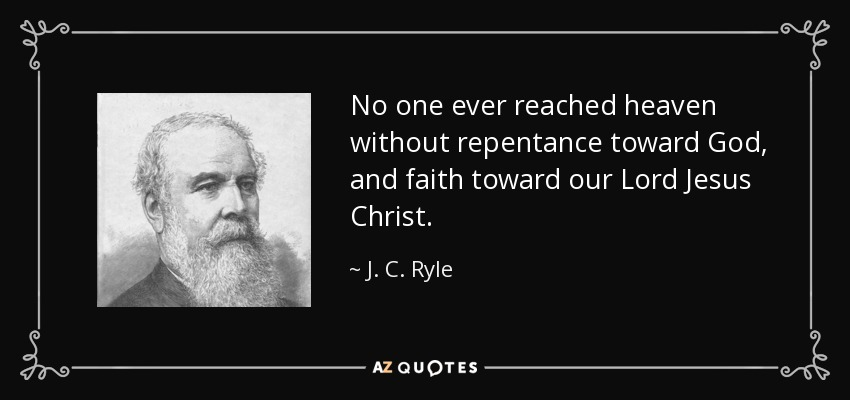 No one ever reached heaven without repentance toward God, and faith toward our Lord Jesus Christ. - J. C. Ryle