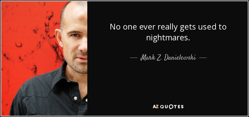 No one ever really gets used to nightmares. - Mark Z. Danielewski