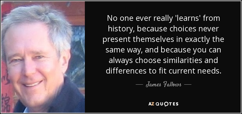 No one ever really 'learns' from history, because choices never present themselves in exactly the same way, and because you can always choose similarities and differences to fit current needs. - James Fallows
