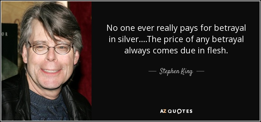 No one ever really pays for betrayal in silver....The price of any betrayal always comes due in flesh. - Stephen King
