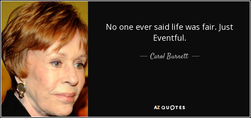 No one ever said life was fair. Just Eventful. - Carol Burnett