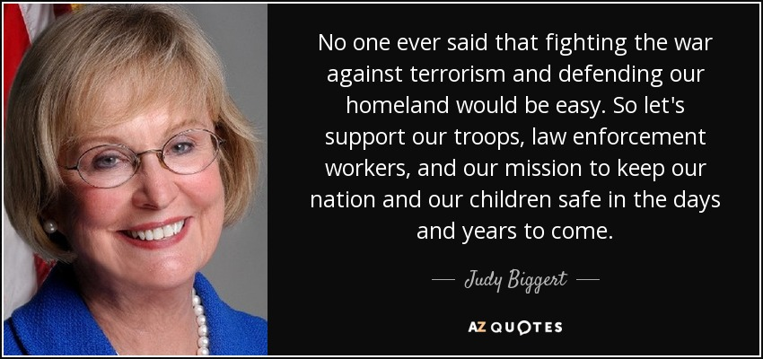 No one ever said that fighting the war against terrorism and defending our homeland would be easy. So let's support our troops, law enforcement workers, and our mission to keep our nation and our children safe in the days and years to come. - Judy Biggert
