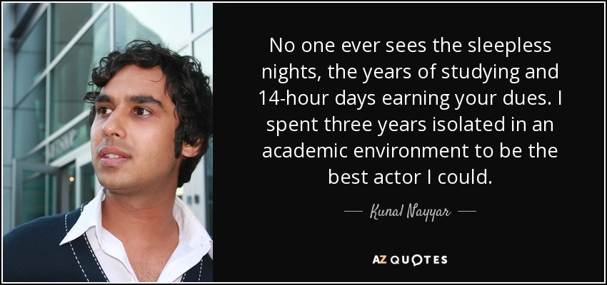No one ever sees the sleepless nights, the years of studying and 14-hour days earning your dues. I spent three years isolated in an academic environment to be the best actor I could. - Kunal Nayyar