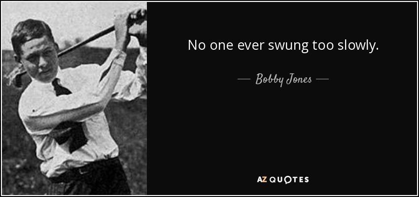 No one ever swung too slowly. - Bobby Jones