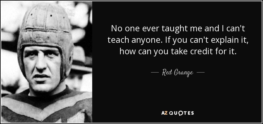 No one ever taught me and I can't teach anyone. If you can't explain it, how can you take credit for it. - Red Grange