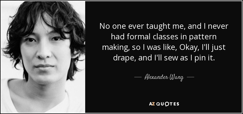 No one ever taught me, and I never had formal classes in pattern making, so I was like, Okay, I'll just drape, and I'll sew as I pin it. - Alexander Wang