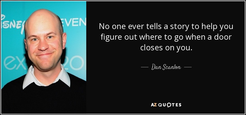 No one ever tells a story to help you figure out where to go when a door closes on you. - Dan Scanlon