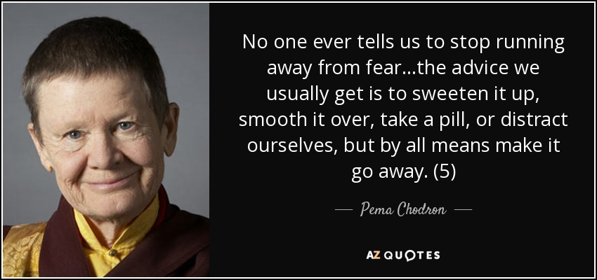 No one ever tells us to stop running away from fear...the advice we usually get is to sweeten it up, smooth it over, take a pill, or distract ourselves, but by all means make it go away. (5) - Pema Chodron