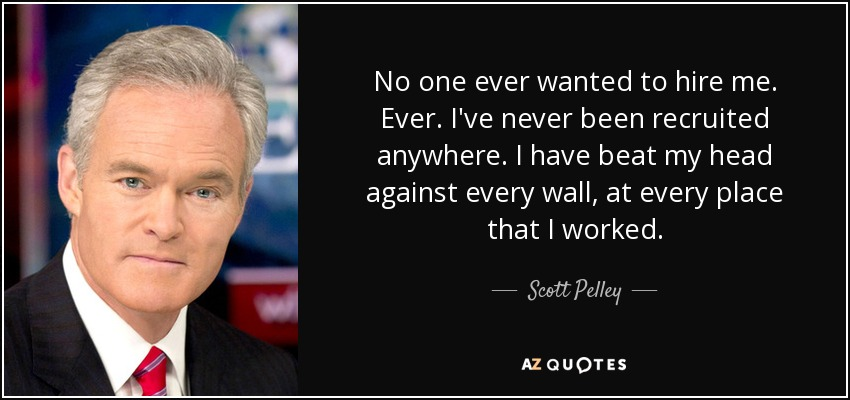 No one ever wanted to hire me. Ever. I've never been recruited anywhere. I have beat my head against every wall, at every place that I worked. - Scott Pelley