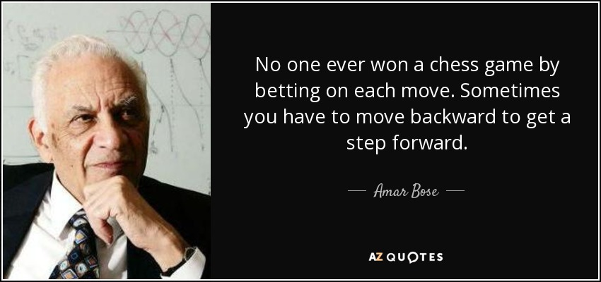 No one ever won a chess game by betting on each move. Sometimes you have to move backward to get a step forward. - Amar Bose