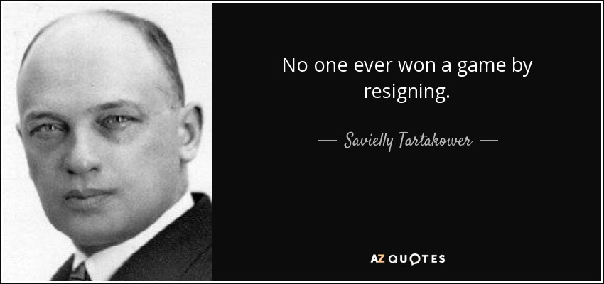No one ever won a game by resigning. - Savielly Tartakower