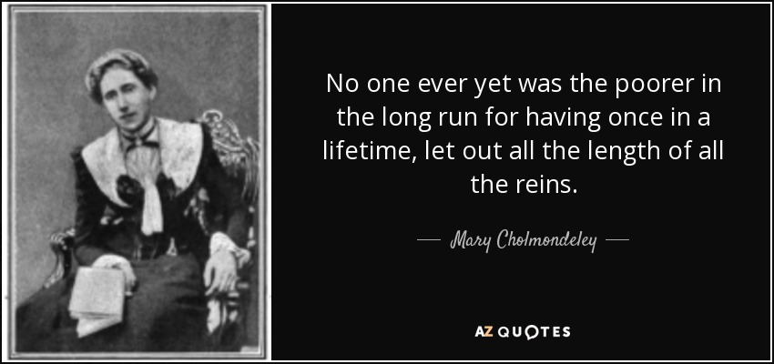 No one ever yet was the poorer in the long run for having once in a lifetime, let out all the length of all the reins. - Mary Cholmondeley