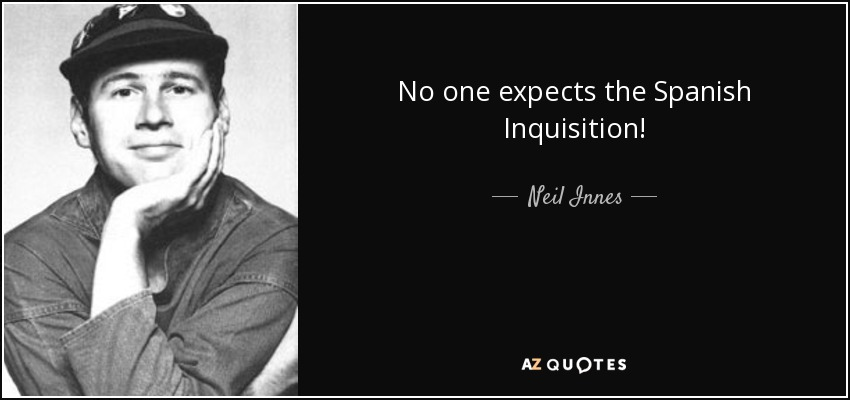 No one expects the Spanish Inquisition! - Neil Innes