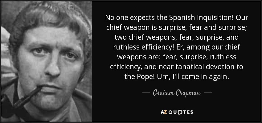 No one expects the Spanish Inquisition! Our chief weapon is surprise, fear and surprise; two chief weapons, fear, surprise, and ruthless efficiency! Er, among our chief weapons are: fear, surprise, ruthless efficiency, and near fanatical devotion to the Pope! Um, I'll come in again... - Graham Chapman