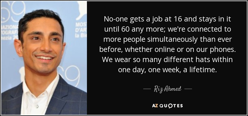 No-one gets a job at 16 and stays in it until 60 any more; we're connected to more people simultaneously than ever before, whether online or on our phones. We wear so many different hats within one day, one week, a lifetime. - Riz Ahmed