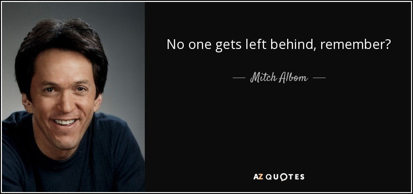 No one gets left behind, remember? - Mitch Albom