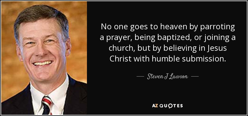 No one goes to heaven by parroting a prayer, being baptized, or joining a church, but by believing in Jesus Christ with humble submission. - Steven J Lawson