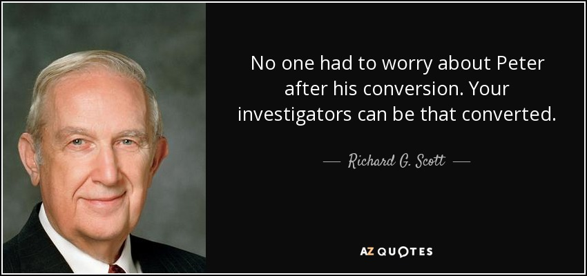 No one had to worry about Peter after his conversion. Your investigators can be that converted. - Richard G. Scott